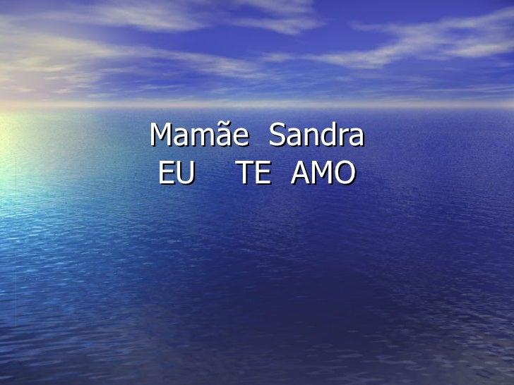 Mamãe  Sandra EU  TE  AMO
