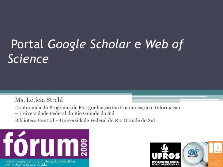 Portal Google Scholar e Web of Science<br />Ms. Letícia Strehl<br />Doutoranda do Programa de Pós-graduação em Comunicaçã...