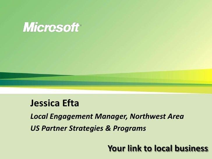 Jessica Efta<br />Local Engagement Manager, Northwest Area<br />US Partner Strategies & Programs<br />Your link to local b...
