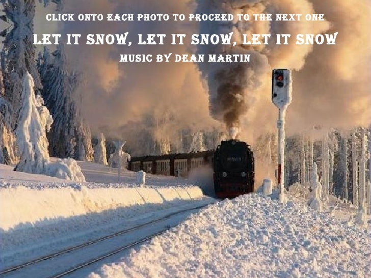 Let it Snow, Let It Snow, Let It Snow Music By Dean Martin Click Onto Each Photo To Proceed To The Next One