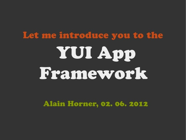 Let me introduce you to the     YUI App   Framework   Alain Horner, 02. 06. 2012