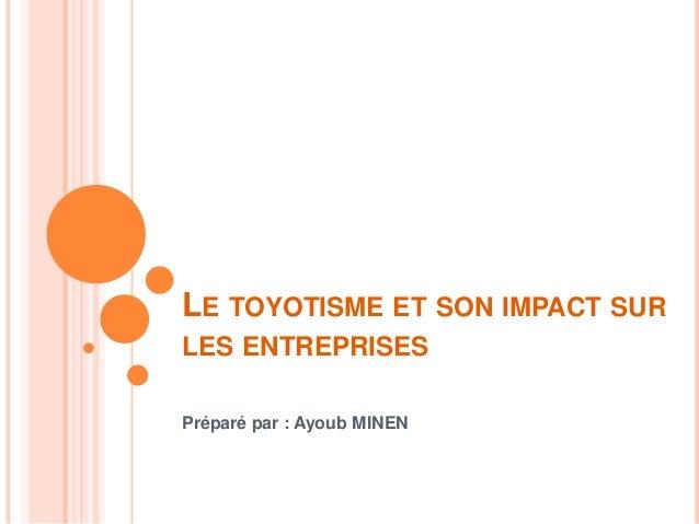 LE TOYOTISME ET SON IMPACT SUR LES ENTREPRISES Préparé par : Ayoub MINEN