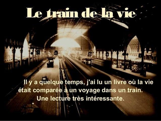 Le train de la vie  Il y a quelque temps, jai lu un livre où la vieétait comparée à un voyage dans un train.        Une le...