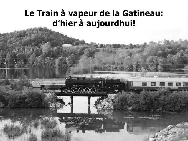 Le Train à vapeur de la        Le Train à vapeur de la Gatineau:               d'hier à aujourdhui!                 Gatine...