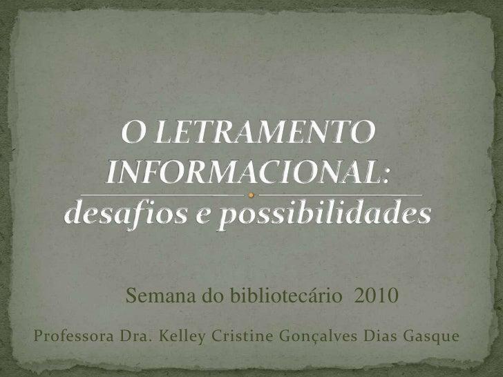 O LETRAMENTO INFORMACIONAL:                      desafios e possibilidades<br />Semana do bibliotecário  2010<br />Profess...