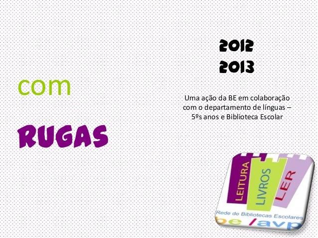 comrugasUma ação da BE em colaboraçãocom o departamento de línguas –5ºs anos e Biblioteca Escolar20122013