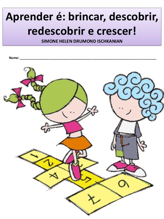 Aprender é: brincar, descobrir, redescobrir e crescer! SIMONE HELEN DRUMOND ISCHKANIAN Nome: _____________________________...