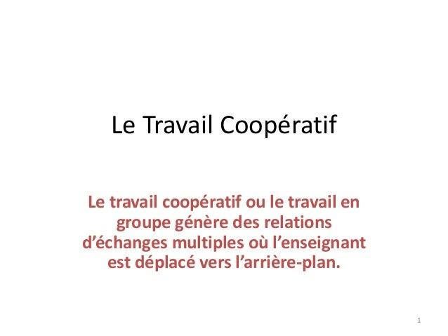 Le Travail Coopératif Le travail coopératif ou le travail en groupe génère des relations d'échanges multiples où l'enseign...