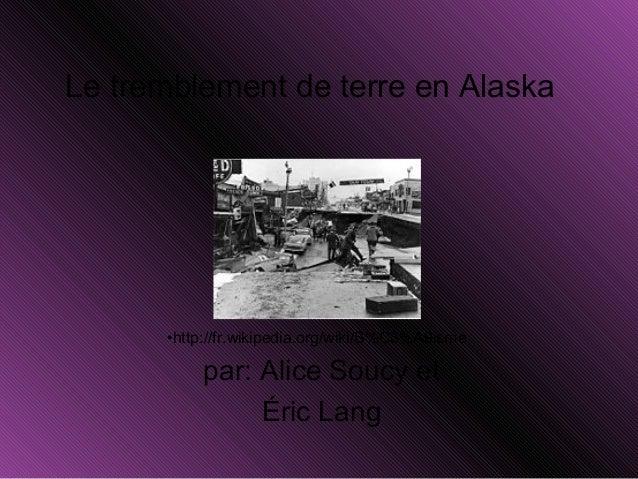 Le tremblement de terre en Alaska par: Alice Soucy et Éric Lang •http://fr.wikipedia.org/wiki/S%C3%A9isme