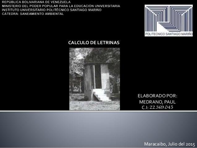ELABORADO POR: MEDRANO, PAUL C.I: 22.369.045 Maracaibo, Julio del 2015 CALCULO DE LETRINAS