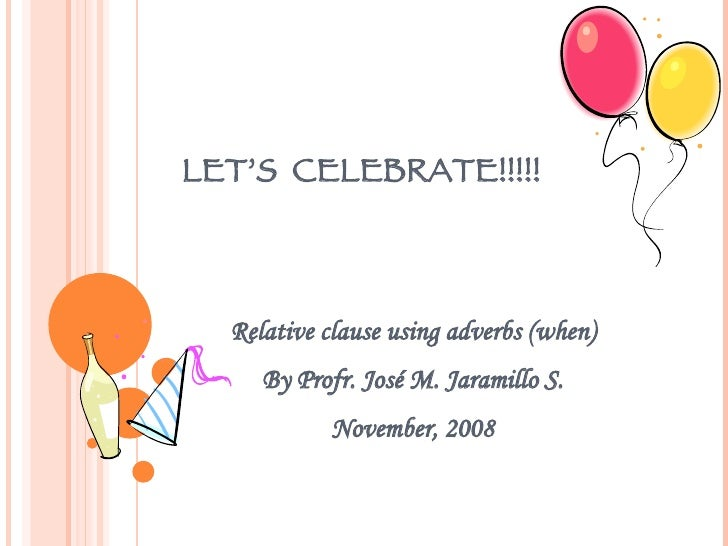 LET'S  CELEBRATE!!!!! Relative clause using adverbs (when) By Profr. José M. Jaramillo S. November, 2008