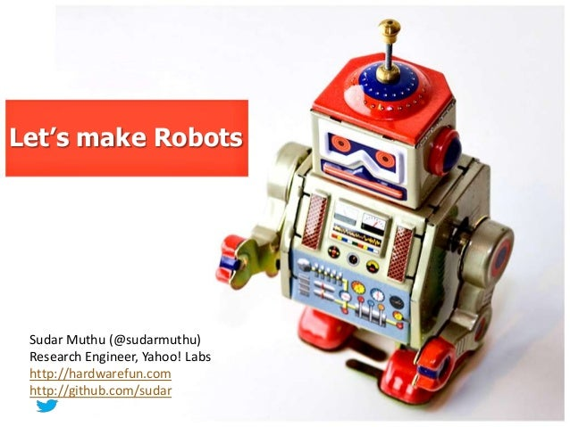 Let's make Robots Sudar Muthu (@sudarmuthu) Research Engineer, Yahoo! Labs http://hardwarefun.com http://github.com/sudar