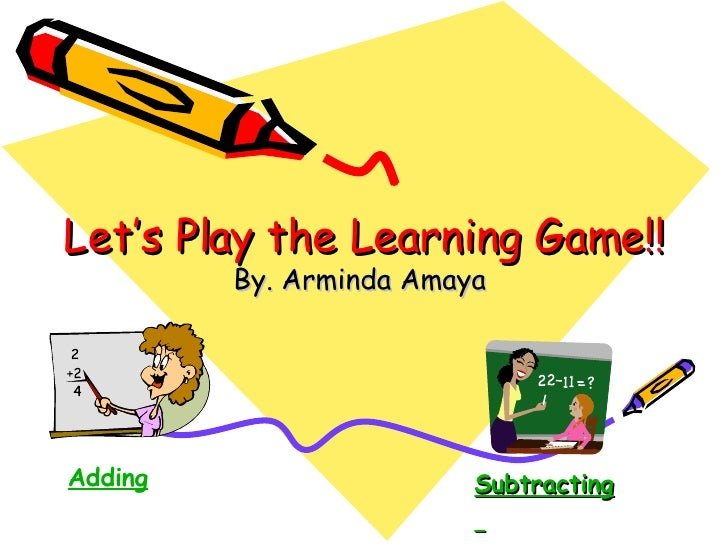 Let's Play the Learning Game!! By. Arminda Amaya  Adding Subtracting