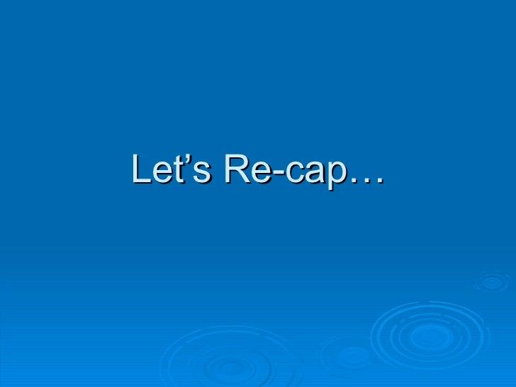 Let's Re-cap…