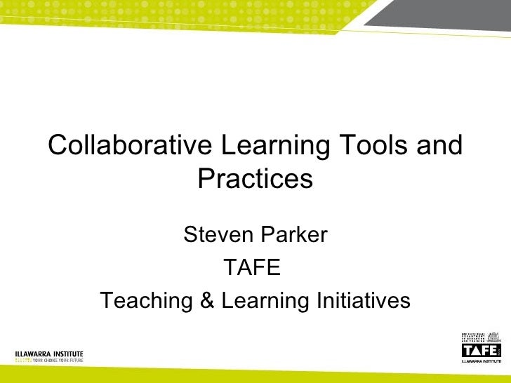 Collaborative Learning Tools and Practices Steven Parker TAFE  Teaching & Learning Initiatives