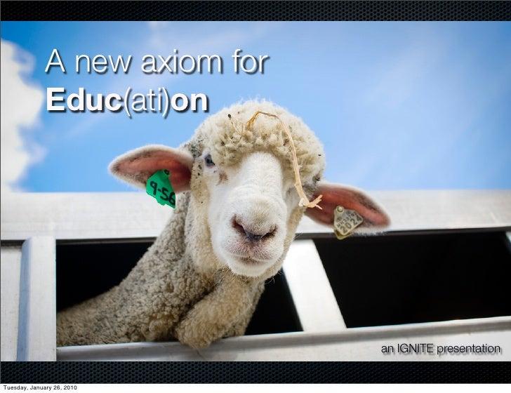 A new axiom for               Educ(ati)on                                     an IGNITE presentation   Tuesday, January 26...