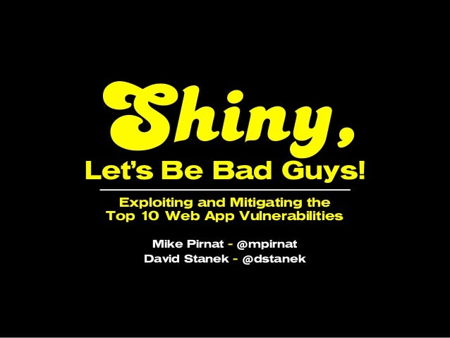 Shiny,Let's Be Bad Guys!  Exploiting and Mitigating the Top 1 Web App Vulnerabilities      0      Mike Pirnat - @mpirnat  ...