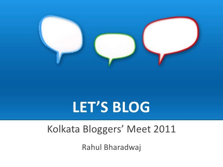 LET'S BLOG<br />Kolkata Bloggers' Meet 2011<br />Rahul Bharadwaj<br />