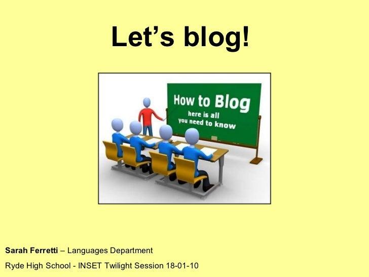 Let's blog!  Sarah Ferretti  – Languages Department Ryde High School - INSET Twilight Session 18-01-10