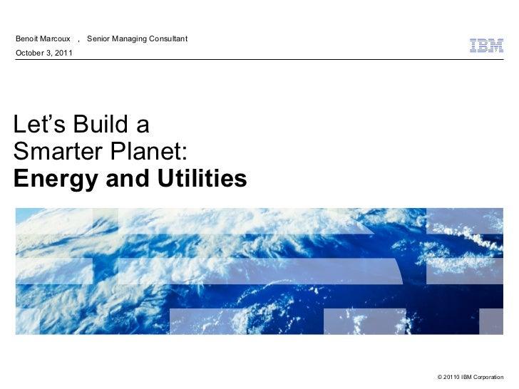 Benoit Marcoux , Senior Managing ConsultantOctober 3, 2011Let's Build aSmarter Planet:Energy and Utilities                ...