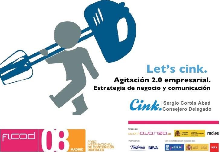 Let's cink.  Agitación 2.0 empresarial. Estrategia de negocio y comunicación Sergio Cortés Abad Consejero Delegado