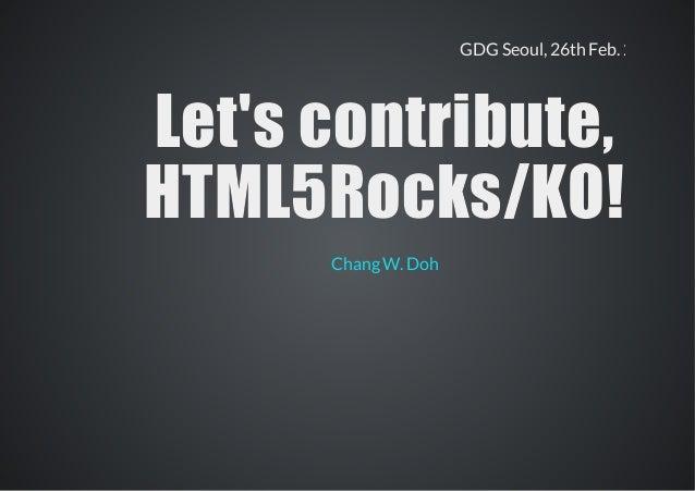 GDG Seoul, 26th Feb. 2014 Let's contribute,Let's contribute, HTML5Rocks/KO!HTML5Rocks/KO! Chang W. Doh