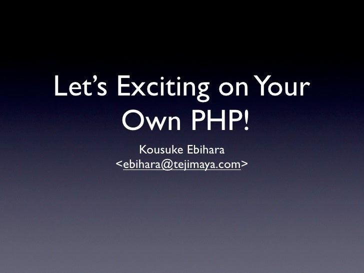Let's Exciting on Your       Own PHP!          Kousuke Ebihara      <ebihara@tejimaya.com>