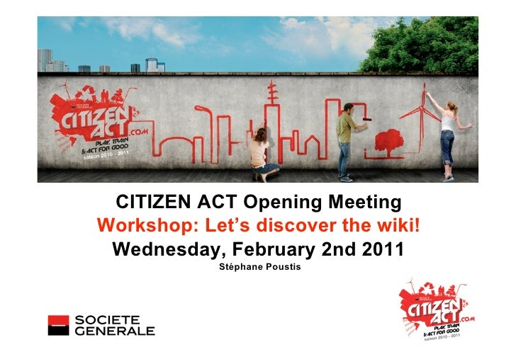 CITIZEN ACT Opening MeetingWorkshop: Let's discover the wiki! Wednesday, February 2nd 2011            Stéphane Poustis