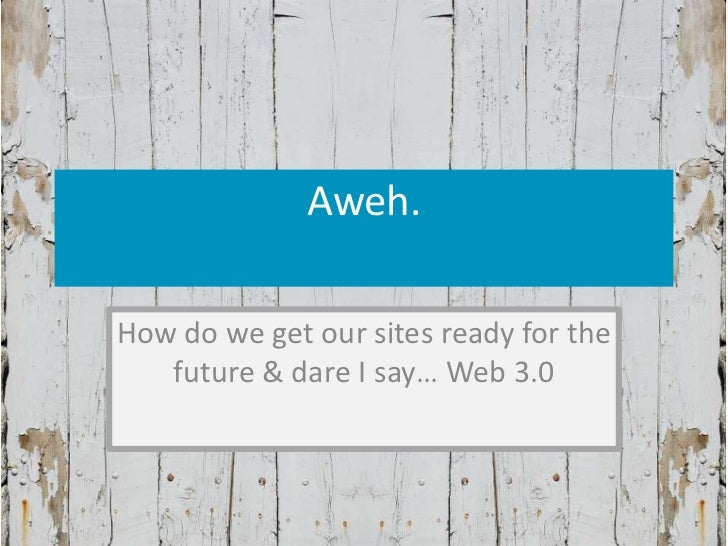 Aweh.<br />How do we get our sites ready for the future & dare I say… Web 3.0<br />