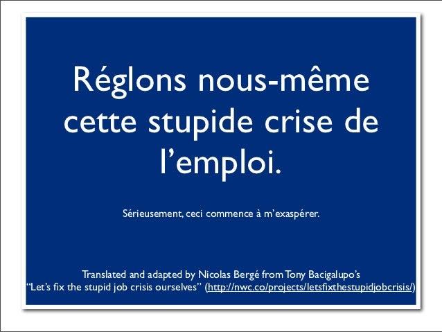 Réglons nous-même        cette stupide crise de               l'emploi.                      Sérieusement, ceci commence à...