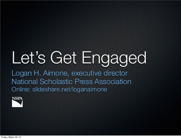 Let's Get Engaged          Logan H. Aimone, executive director          National Scholastic Press Association          Onl...
