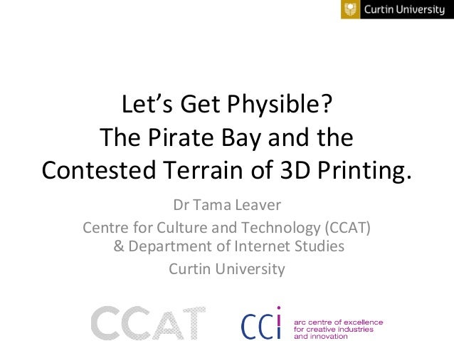 Let's Get Physible? The Pirate Bay and the Contested Terrain of 3D Printing. Dr Tama Leaver Centre for Culture and Technol...