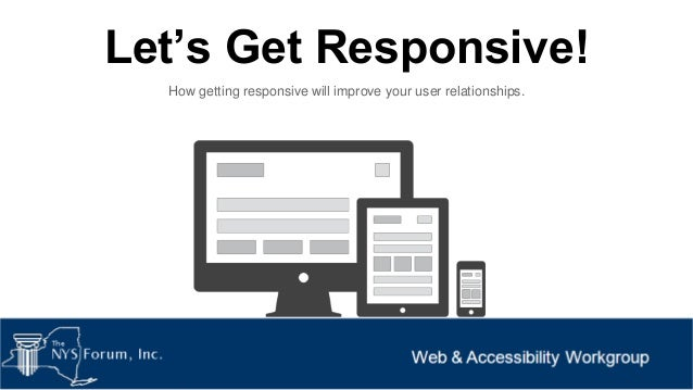 Let's Get Responsive! How getting responsive will improve your user relationships.