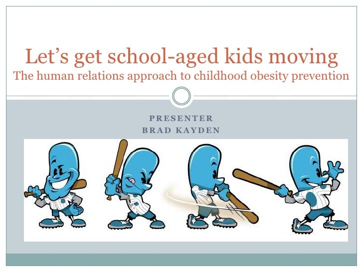 Presenter<br />Brad Kayden<br />Let's get school-aged kids moving        The human relations approach to childhood obesity...