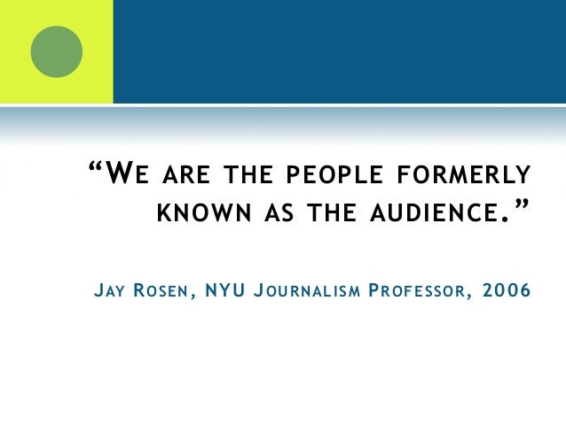 """""""WE ARE THE PEOPLE FORMERLY KNOWN AS THE AUDIENCE."""" JAY ROSEN, NYU JOURNALISM PROFESSOR, 2006 JAY ROSEN, NYU JOURNALISM PR..."""