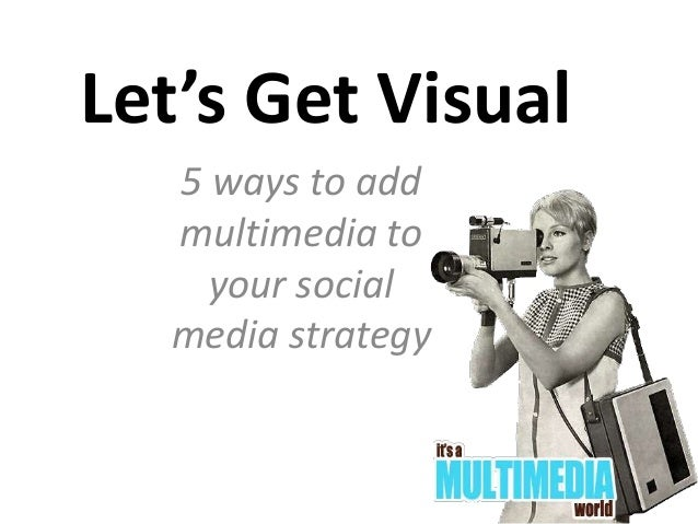 Let's Get Visual 5 ways to add multimedia to your social media strategy