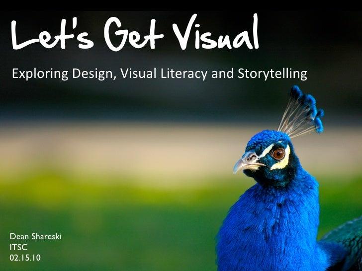 Let's Get Visual Exploring  Design,  Visual  Literacy  and  Storytelling     Dean Shareski ITSC 02.15.10