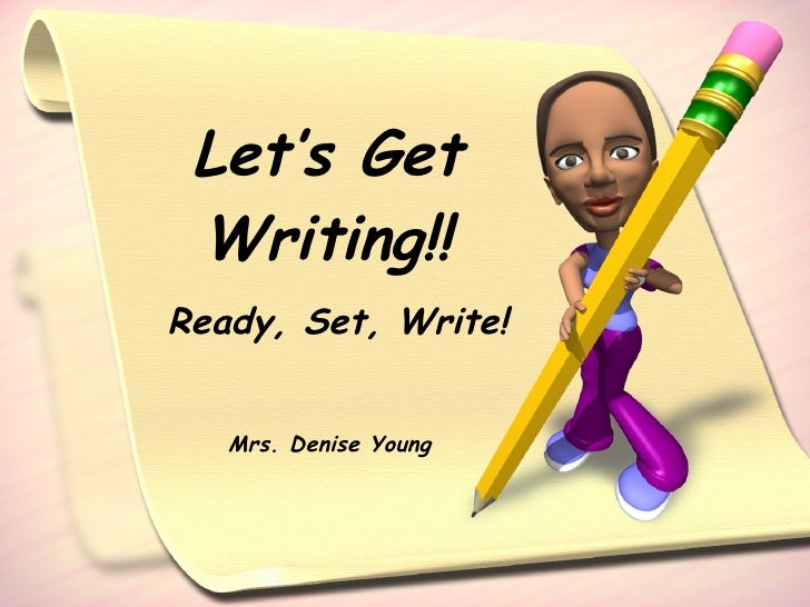 Let's Get Writing!! Ready, Set, Write! Mrs. Denise Young