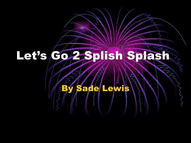 Let's Go 2 Splish Splash By Sade Lewis