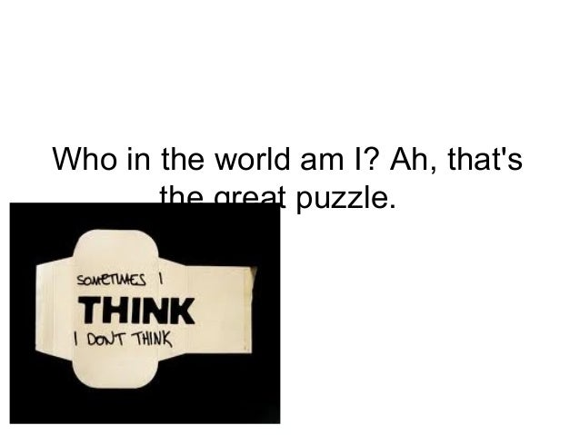 Who in the world am I? Ah, thatsthe great puzzle.