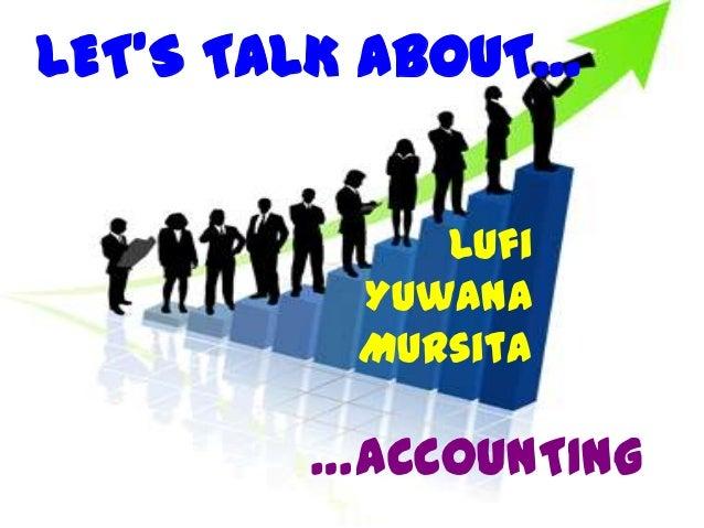 LET'S TALK ABOUT…            Lufi         Yuwana         Mursita        …ACCOUNTING