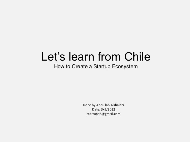 Let's learn from Chile  How to Create a Startup Ecosystem             Done by Abdullah Alshalabi                   Date: 3...