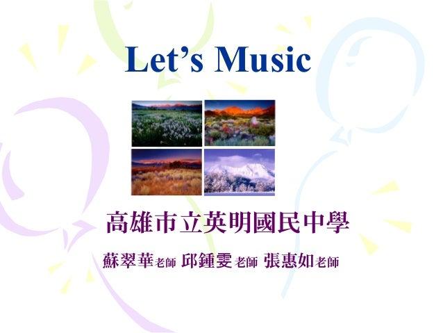 Let's Music 高雄市立英明國民中學 蘇翠華老師 邱鍾雯老師 張惠如老師