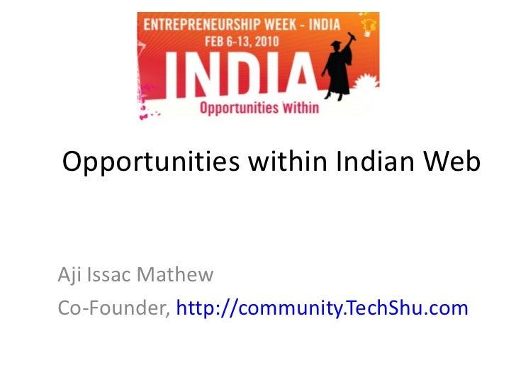 Opportunities within Indian Web Aji Issac Mathew Co-Founder,  http://community.TechShu.com