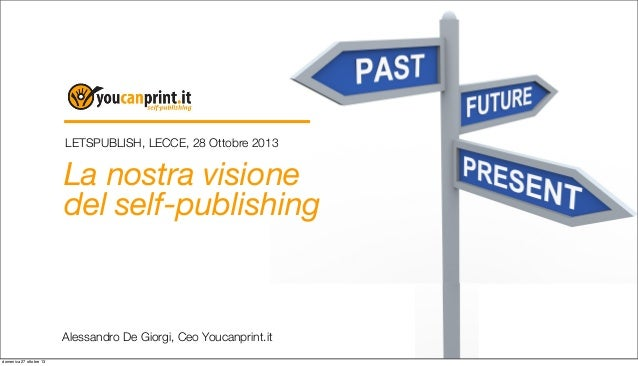 LETSPUBLISH, LECCE, 28 Ottobre 2013  La nostra visione del self-publishing  Alessandro De Giorgi, Ceo Youcanprint.it domen...