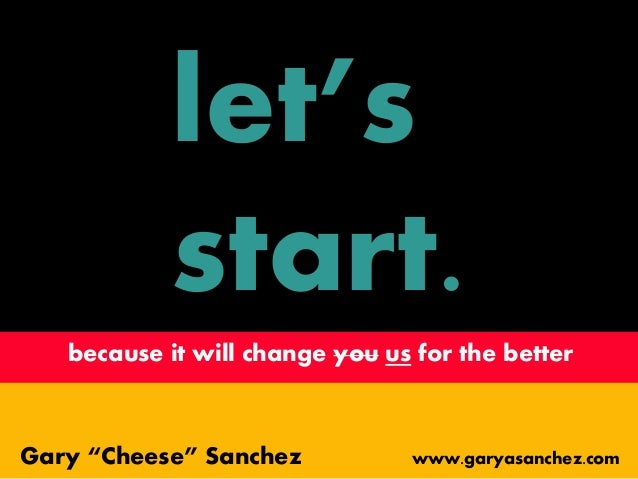 "let's start. because it will change you us for the better Gary ""Cheese"" Sanchez www.garyasanchez.com"