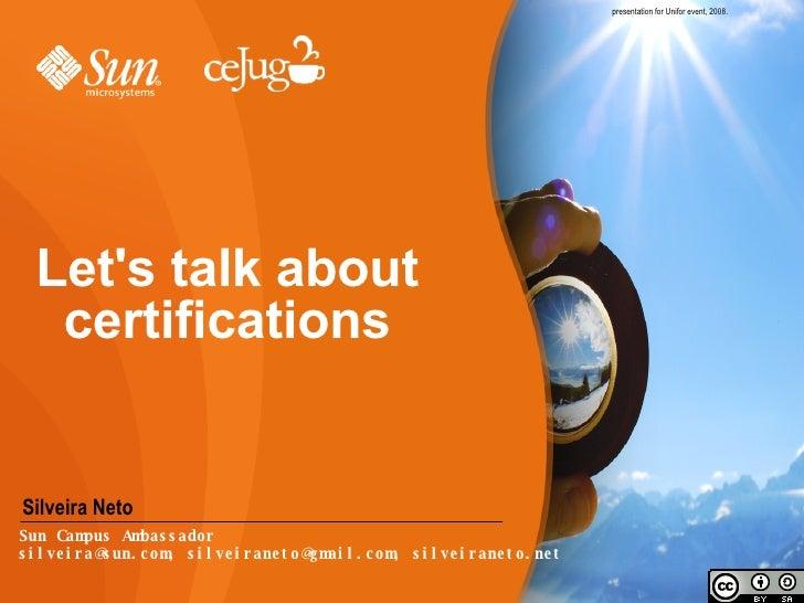 Let's talk about certifications presentation for Unifor event, 2008. <ul><li>Silveira Neto </li></ul>