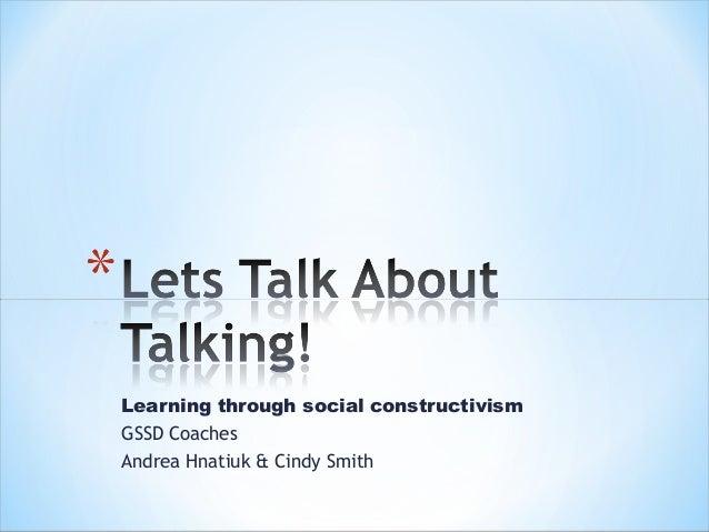 Learning through social constructivismGSSD CoachesAndrea Hnatiuk & Cindy Smith