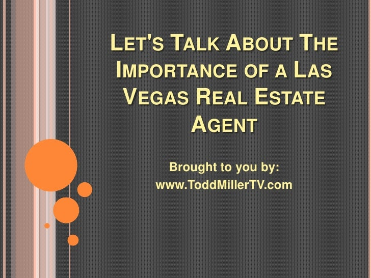 LETS TALK ABOUT THEIMPORTANCE OF A LAS VEGAS REAL ESTATE        AGENT     Brought to you by:    www.ToddMillerTV.com