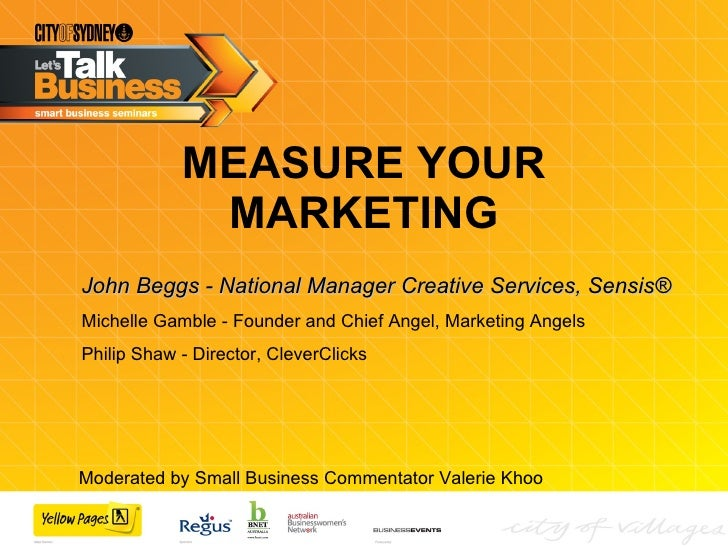MEASURE YOUR MARKETING John Beggs - National Manager Creative Services, Sensis® Michelle Gamble - Founder and Chief Angel,...